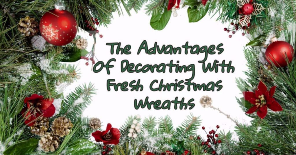 Fresh Christmas Wreaths.The Advantages Of Decorating With Fresh Christmas Wreaths